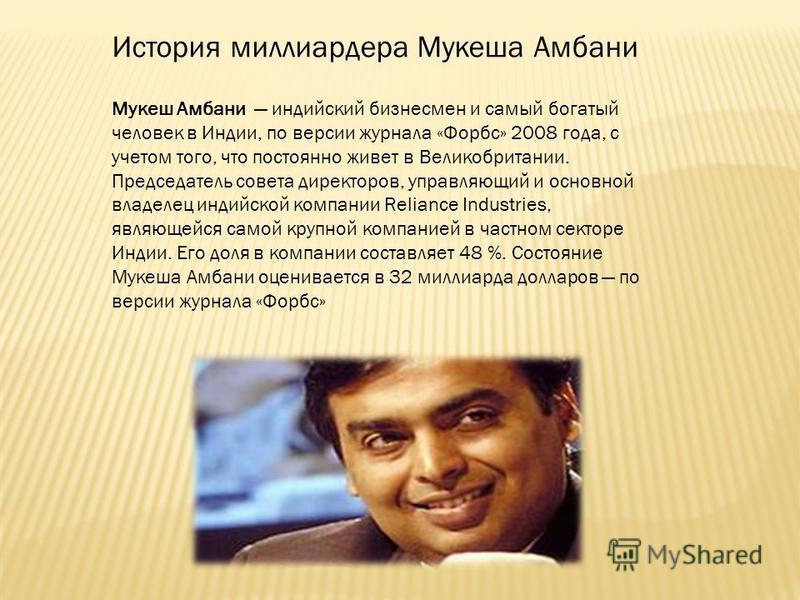 История миллиардера Мукеша Амбани Мукеш Амбани индийский бизнесмен и самый богатый человек в Индии, по версии журнала «Форбс» 2008 года, с учетом того, что постоянно живет в Великобритании. Председатель совета директоров, управляющий и основной владе