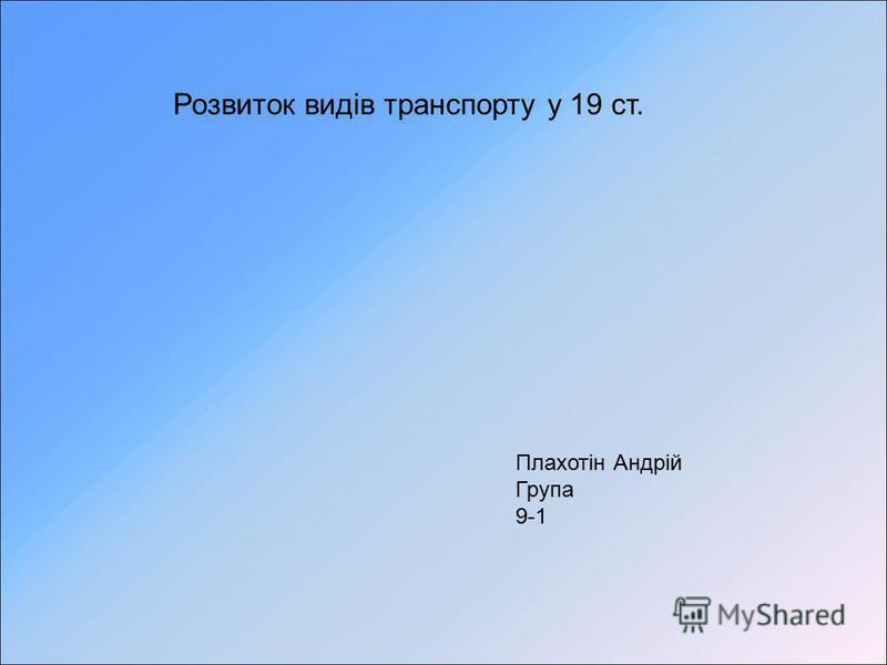 Розвиток видів транспорту у 19 ст. Плахотін Андрій Група 9-1