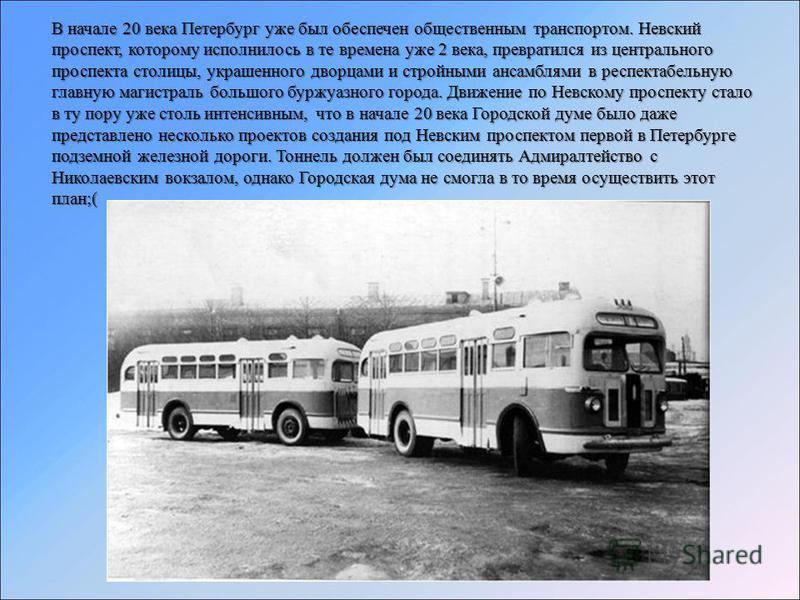 В начале 20 века Петербург уже был обеспечен общественным транспортом. Невский проспект, которому исполнилось в те времена уже 2 века, превратился из центрального проспекта столицы, украшенного дворцами и стройными ансамблями в респектабельную главну
