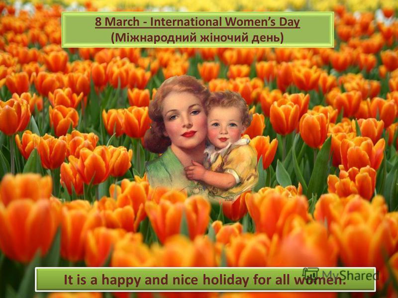 8 March - International Womens Day (Міжнародний жіночий день) It is a happy and nice holiday for all women.