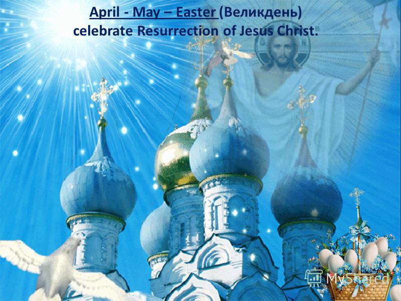 April - May – Easter (Великдень) celebrate Resurrection of Jesus Christ.