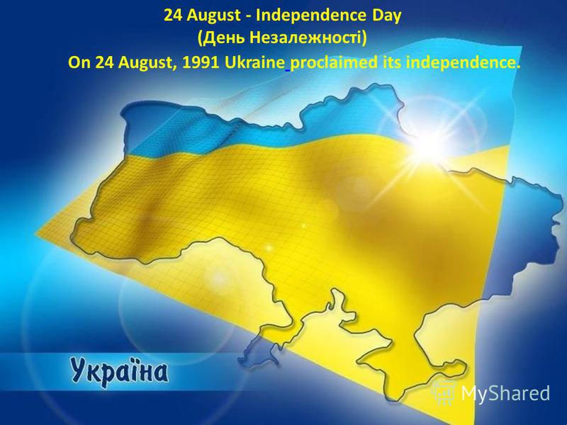 On 24 August, 1991 Ukraine proclaimed its independence. 24 August - Independence Day (День Незалежності)