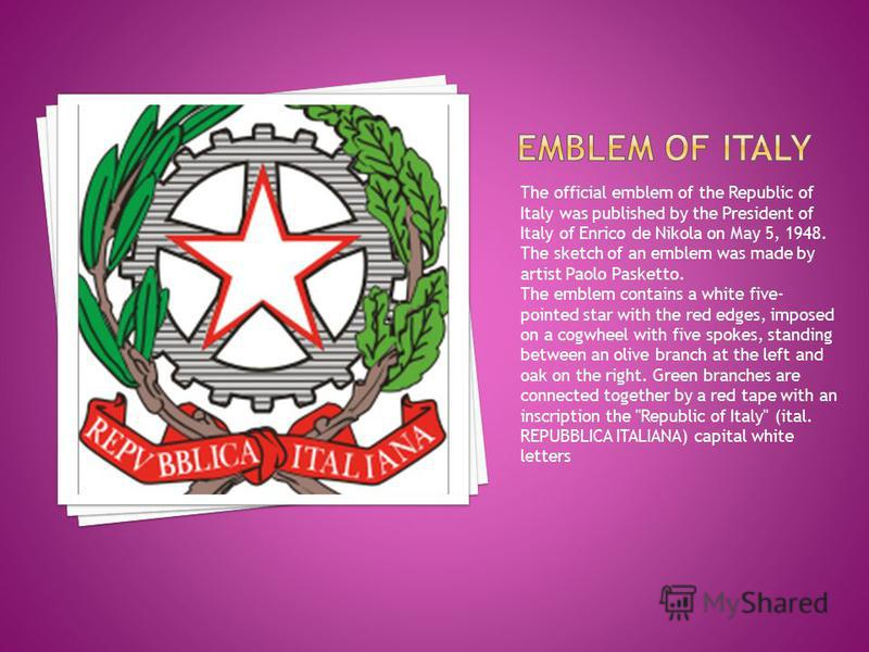 The official emblem of the Republic of Italy was published by the President of Italy of Enrico de Nikola on May 5, 1948. The sketch of an emblem was made by artist Paolo Pasketto. The emblem contains a white five- pointed star with the red edges, imp