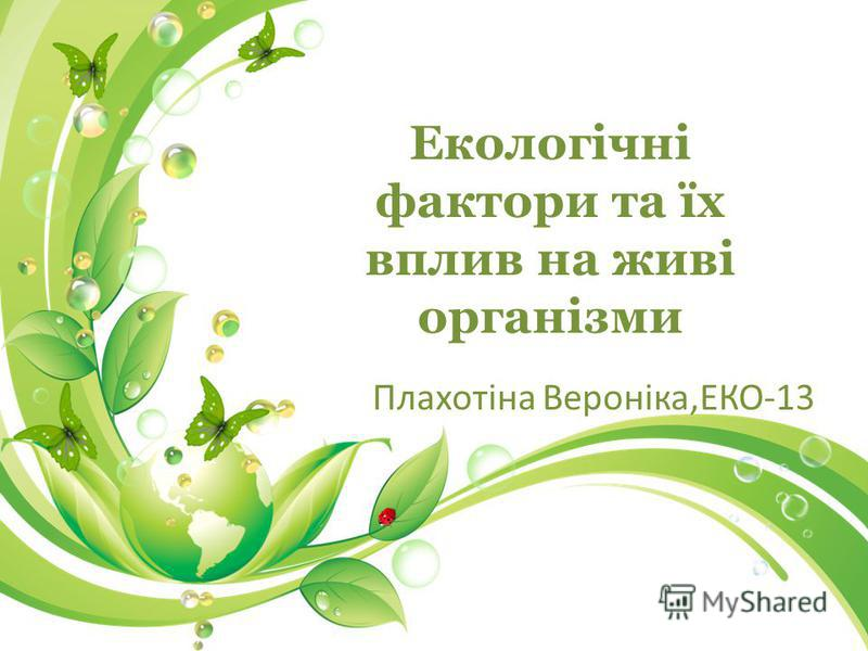 Екологічні фактори та їх вплив на живі організми Плахотіна Вероніка,ЕКО-13