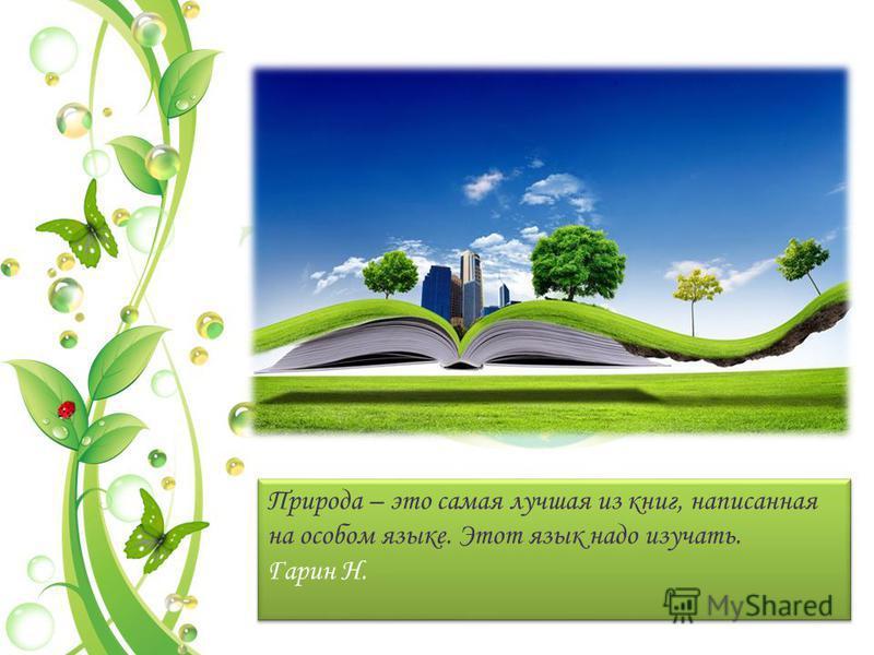 Природа – это самая лучшая из книг, написанная на особом языке. Этот язык надо изучать. Гарин Н. Природа – это самая лучшая из книг, написанная на особом языке. Этот язык надо изучать. Гарин Н.
