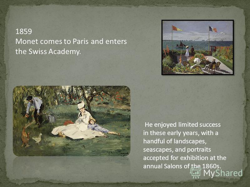1859 Monet comes to Paris and enters the Swiss Academy. He enjoyed limited success in these early years, with a handful of landscapes, seascapes, and portraits accepted for exhibition at the annual Salons of the 1860s.