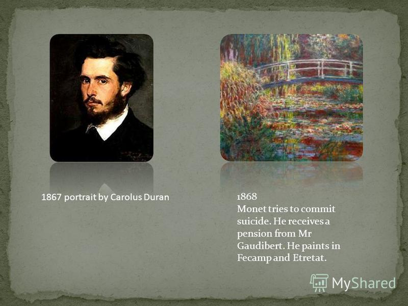 1867 portrait by Carolus Duran 1868 Monet tries to commit suicide. He receives a pension from Mr Gaudibert. He paints in Fecamp and Etretat.