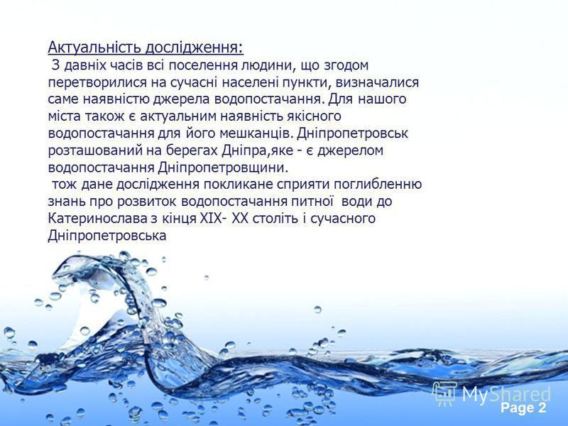 Page 2 Актуальність дослідження: З давніх часів всі поселення людини, що згодом перетворилися на сучасні населені пункти, визначалися саме наявністю джерела водопостачання. Для нашого міста також є актуальним наявність якісного водопостачання для йог