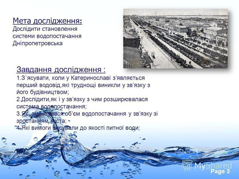 Page 3 Мета дослідження : Дослідити становлення системи водопостачання Дніпропетровська Завдання дослідження : 1.З`ясувати, коли у Катеринославі зявляється перший водовід,які труднощі виникли у звязку з його будівництвом; 2.Дослідити,як і у звязку з