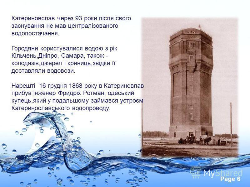 Page 6 Катериновслав через 93 роки після свого заснування не мав централізованого водопостачання. Городяни користувалися водою з рік Кільчень,Дніпро, Самара, також - колодязів,джерел і криниць,звідки її доставляли водовози. Нарешті 16 грудня 1868 рок