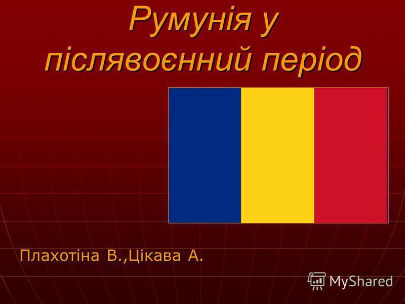 Румунія у післявоєнний період Плахотіна В.,Цікава А.
