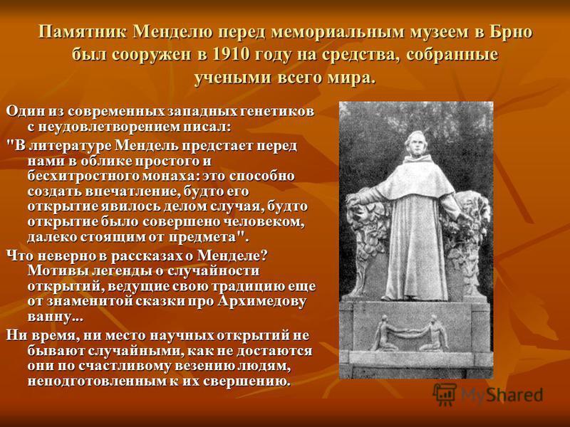 Памятник Менделю перед мемориальным музеем в Брно был сооружен в 1910 году на средства, собранные учеными всего мира. Один из современных западных генетиков с неудовлетворением писал: