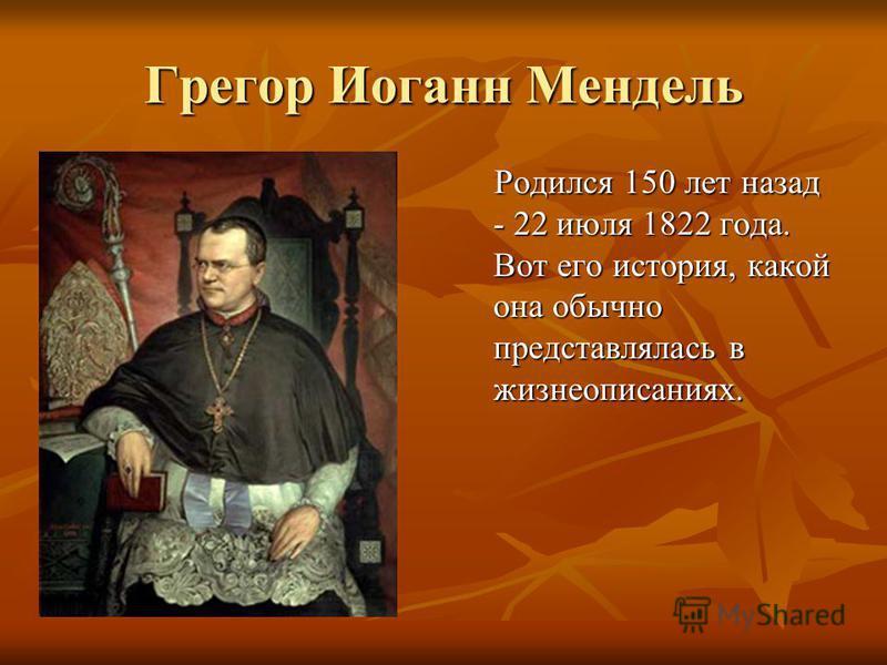 Грегор Иоганн Мендель Родился 150 лет назад - 22 июля 1822 года. Вот его история, какой она обычно представлялась в жизнеописаниях.