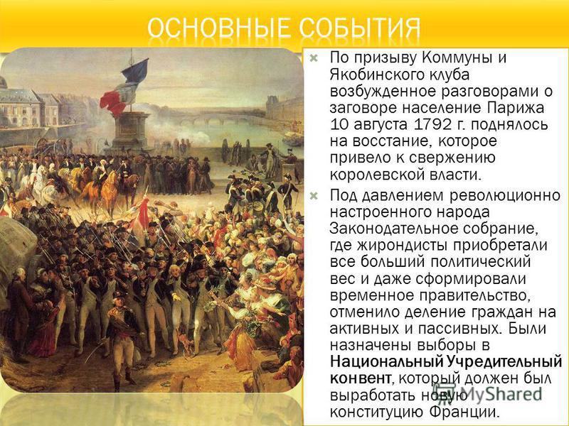 По призыву Коммуны и Якобинского клуба возбужденное разговорами о заговоре население Парижа 10 августа 1792 г. поднялось на восстание, которое привело к свержению королевской власти. Под давлением революционно настроенного народа Законодательное собр