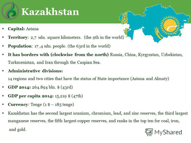 Kazakhstan Сapital: Astana Теrritory: 2,7 мln. square kilometers. (the 9th in the world) Population: 17,4 мln. people. (the 63rd in the world) It has borders with (clockwise from the north) Russia, China, Kyrgyzstan, Uzbekistan, Turkmenistan, and Ira