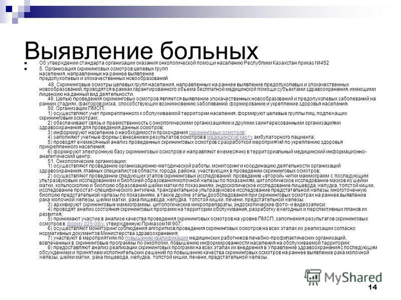14 Выявление больных Об утверждении стандарта организации оказания онкологической помощи населению Республики Казахстан приказ 452 5. Организация скрининговых осмотров целевых групп населения, направленных на раннее выявление предопухолевых и злокаче