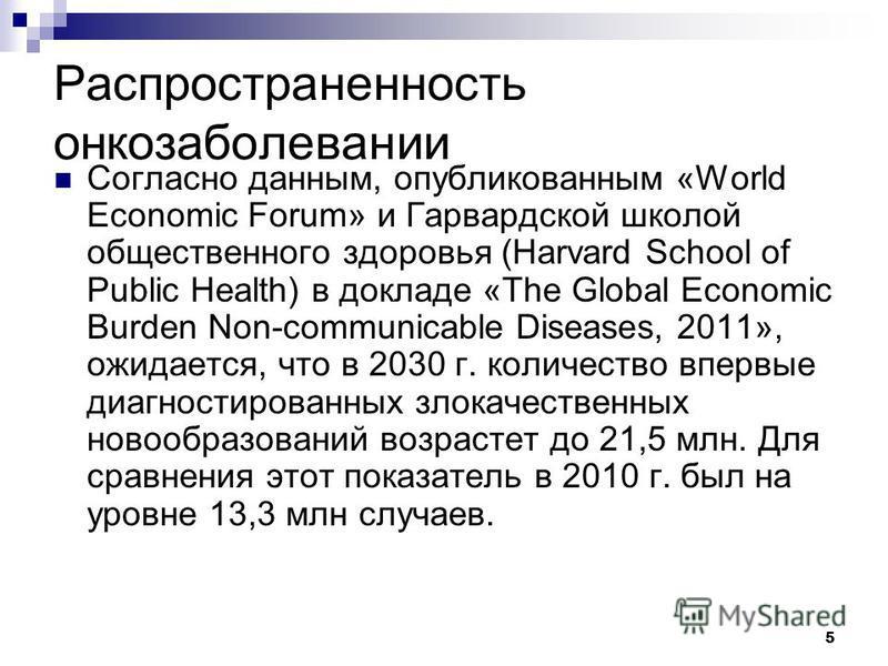 5 Распространенность онкозаболевании Согласно данным, опубликованным «World Economic Forum» и Гарвардской школой общественного здоровья (Harvard School of Public Health) в докладе «The Global Economic Burden Non-communicable Diseases, 2011», ожидаетс