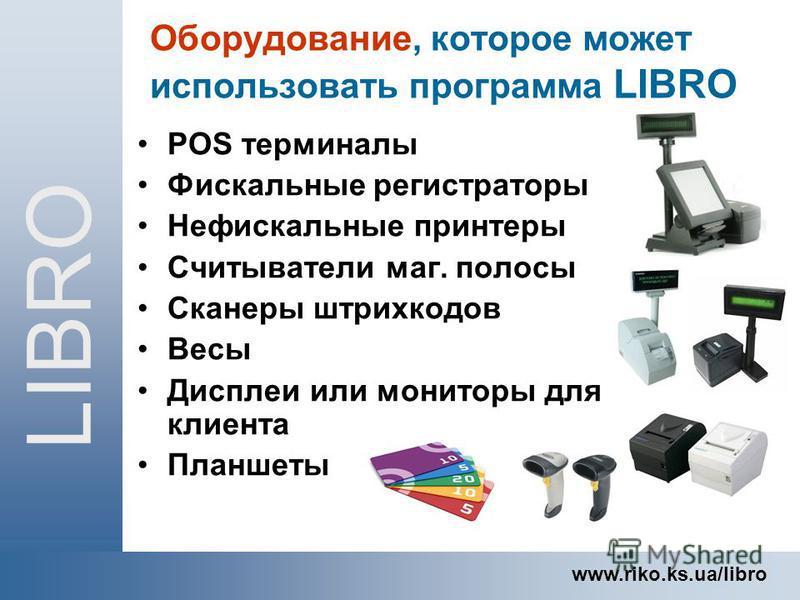 POS терминалы Фискальные регистрраторы Нефискальные принтеры Считыватели маг. полосы Сканеры штрихкодов Весы Дисплеи или мониторы для клиента Планшеты LIBRO www.riko.ks.ua/libro Оборудование, которое может использовать программа LIBRO