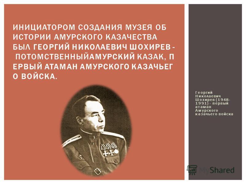 Георгий Николаевич Шохирев (1948- 1991) - первый атаман Амурского казачьего войска ИНИЦИАТОРОМ СОЗДАНИЯ МУЗЕЯ ОБ ИСТОРИИ АМУРСКОГО КАЗАЧЕСТВА БЫЛ ГЕОРГИЙ НИКОЛАЕВИЧ ШОХИРЕВ - ПОТОМСТВЕННЫЙАМУРСКИЙ КАЗАК, П ЕРВЫЙ АТАМАН АМУРСКОГО КАЗАЧЬЕГ О ВОЙСКА.