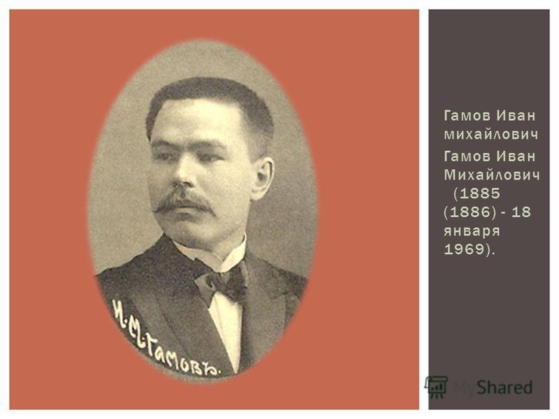 Гамов Иван михайлович Гамов Иван Михайлович (1885 (1886) - 18 января 1969).