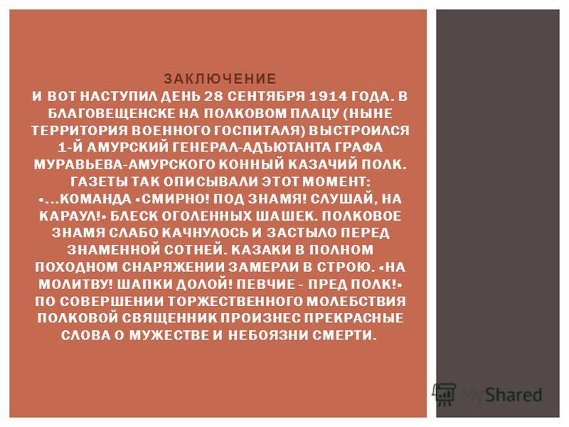 ЗАКЛЮЧЕНИЕ И ВОТ НАСТУПИЛ ДЕНЬ 28 СЕНТЯБРЯ 1914 ГОДА. В БЛАГОВЕЩЕНСКЕ НА ПОЛКОВОМ ПЛАЦУ (НЫНЕ ТЕРРИТОРИЯ ВОЕННОГО ГОСПИТАЛЯ) ВЫСТРОИЛСЯ 1-Й АМУРСКИЙ ГЕНЕРАЛ-АДЪЮТАНТА ГРАФА МУРАВЬЕВА-АМУРСКОГО КОННЫЙ КАЗАЧИЙ ПОЛК. ГАЗЕТЫ ТАК ОПИСЫВАЛИ ЭТОТ МОМЕНТ: «.