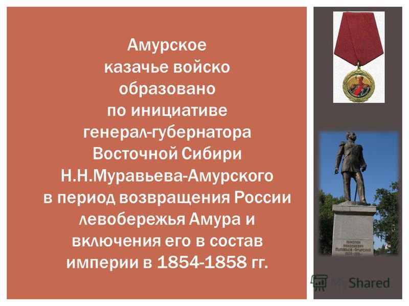 Амурское казачье войско образовано по инициативе генерал-губернатора Восточной Сибири Н.Н.Муравьева-Амурского в период возвращения России левобережья Амура и включения его в состав империи в 1854-1858 гг.