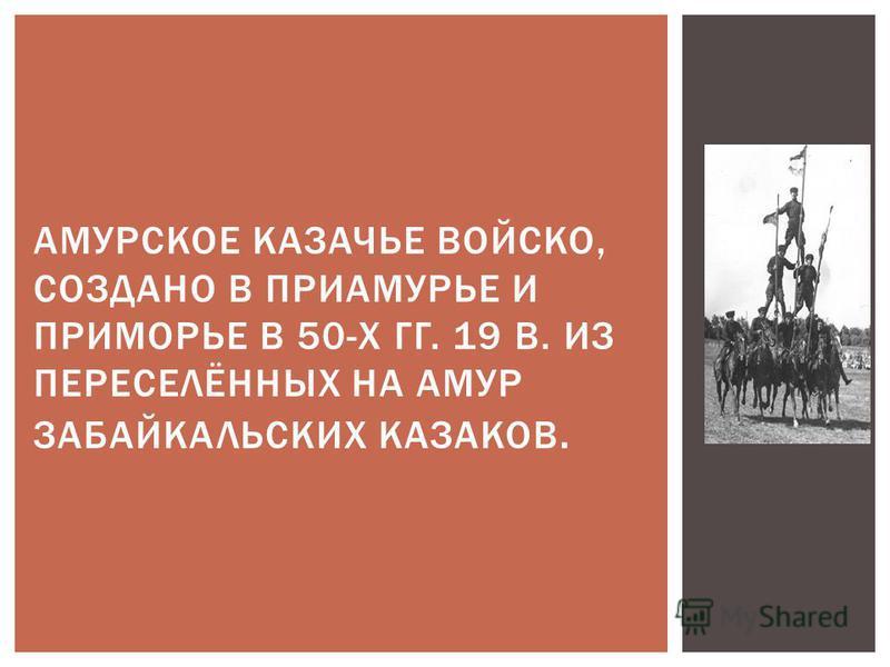 АМУРСКОЕ КАЗАЧЬЕ ВОЙСКО, СОЗДАНО В ПРИАМУРЬЕ И ПРИМОРЬЕ В 50-Х ГГ. 19 В. ИЗ ПЕРЕСЕЛЁННЫХ НА АМУР ЗАБАЙКАЛЬСКИХ КАЗАКОВ.