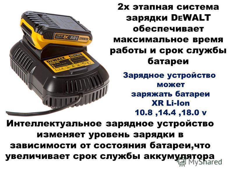 2 х этапная система зарядки D E WALT обеспечивает максимальное время работы и срок службы батареи Интеллектуальное зарядное устройство изменяет уровень зарядки в зависимости от состояния батареи,что увеличивает срок службы аккумулятора Зарядное устро