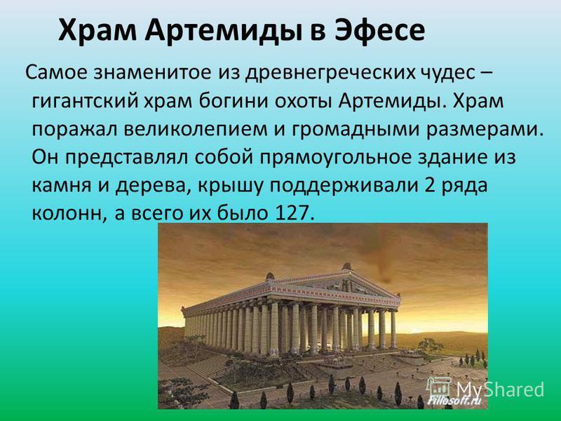 Храм Артемиды в Эфесе Самое знаменитое из древнегреческих чудес – гигантский храм богини охоты Артемиды. Храм поражал великолепием и громадными размерами. Он представлял собой прямоугольное здание из камня и дерева, крышу поддерживали 2 ряда колонн,
