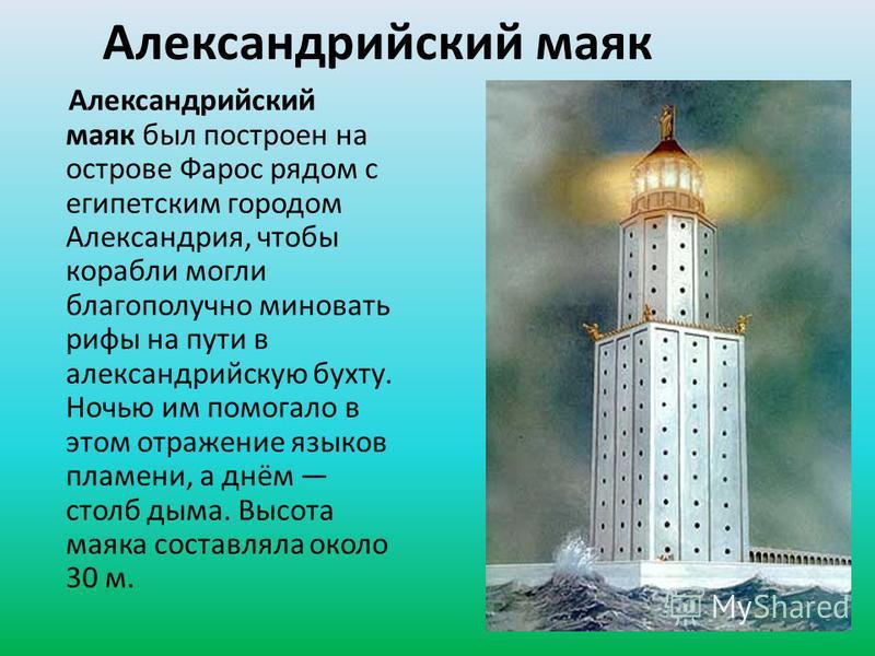Александрийский маяк Александрийский маяк был построен на острове Фарос рядом с египетским городом Александрия, чтобы корабли могли благополучно миновать рифы на пути в александрийскую бухту. Ночью им помогало в этом отражение языков пламени, а днём