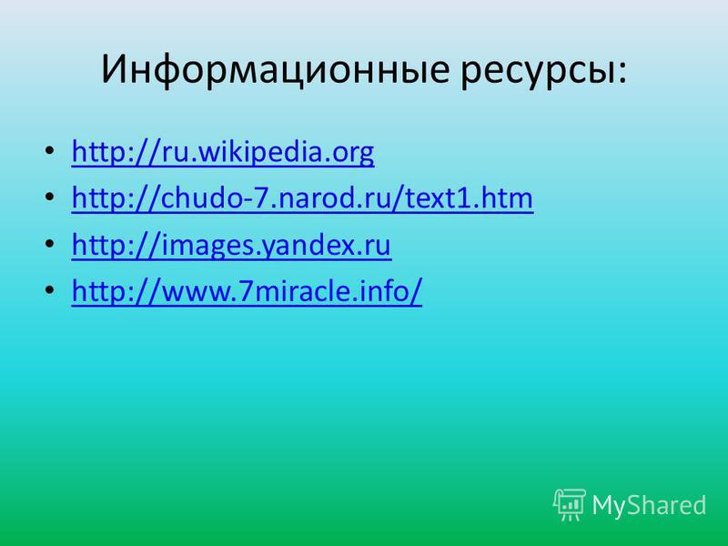 Информационные ресурсы: http://ru.wikipedia.org http://chudo-7.narod.ru/text1. htm http://images.yandex.ru http://www.7miracle.info/