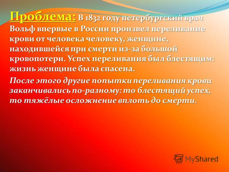 Проблема: В 1832 году петербургский врач Вольф впервые в России произвел переливание крови от человека человеку, женщине, находившейся при смерти из-за большой кровопотери. Успех переливания был блестящим: жизнь женщине была спасена. После этого друг