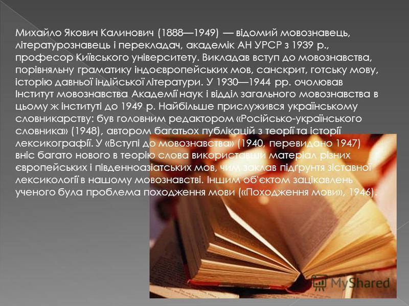 Михайло Якович Калинович (18881949) відомий мовознавець, літературознавець і перекладач, академік АН УРСР з 1939 р., професор Київського університету. Викладав вступ до мовознавства, порівняльну граматику індоєвропейських мов, санскрит, готську мову,