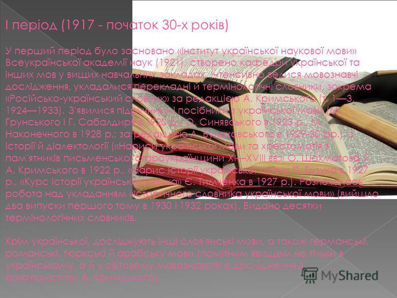 I період (1917 - початок 30-х років) У перший період було засновано «Інститут української наукової мови» Всеукраїнської академії наук (1921), створено кафедри української та інших мов у вищих навчальних закладах. Інтенсивно велися мовознавчі дослідже