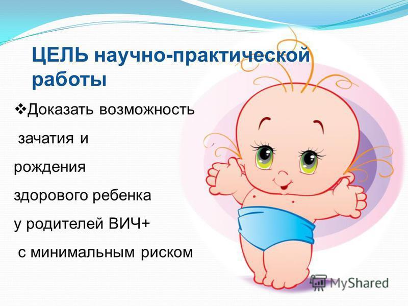 Доказать возможность зачатия и рождения здорового ребенка у родителей ВИЧ+ с минимальным риском ЦЕЛЬ научно-практической работы