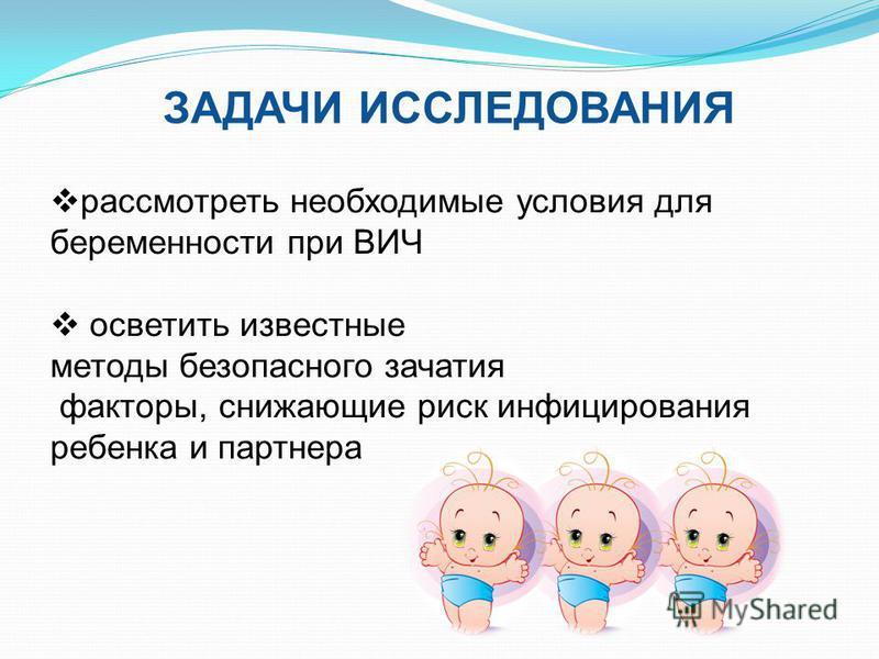 ЗАДАЧИ ИССЛЕДОВАНИЯ рассмотреть необходимые условия для беременности при ВИЧ осветить известные методы безопасного зачатия факторы, снижающие риск инфицирования ребенка и партнера