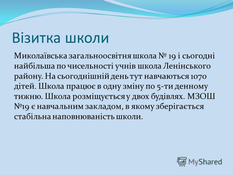 Візитка школи Миколаївська загальноосвітня школа 19 і сьогодні найбільша по чисельності учнів школа Ленінського району. На сьогоднішній день тут навчаються 1070 дітей. Школа працює в одну зміну по 5-ти денному тижню. Школа розміщується у двох будівля