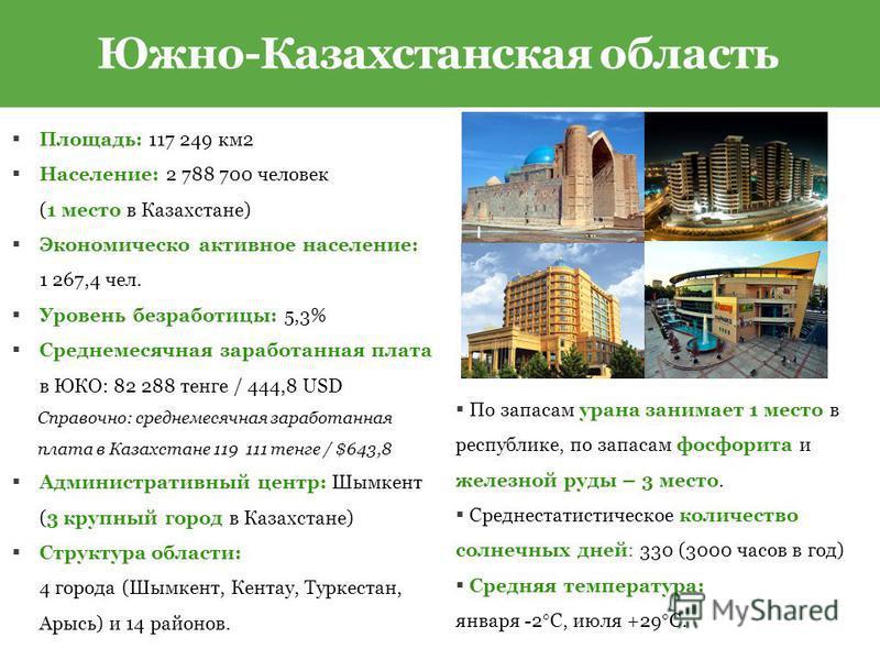 Площадь: 117 249 км 2 Население: 2 788 700 человек (1 место в Казахстане) Экономическо активное население: 1 267,4 чел. Уровень безработицы: 5,3% Среднемесячная заработанная плата в ЮКО: 82 288 тенге / 444,8 USD Справочно: среднемесячная заработанная