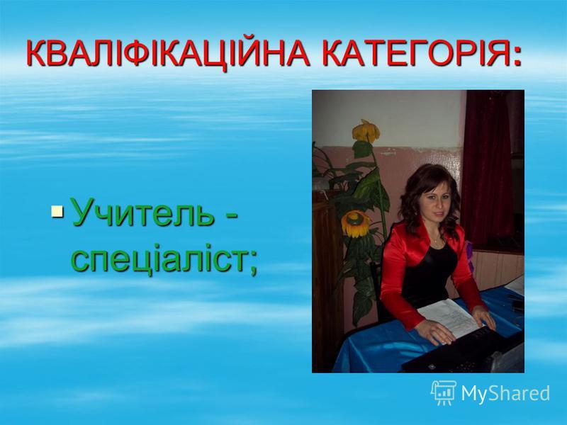 КВАЛІФІКАЦІЙНА КАТЕГОРІЯ: Учитель - спеціаліст; Учитель - спеціаліст;