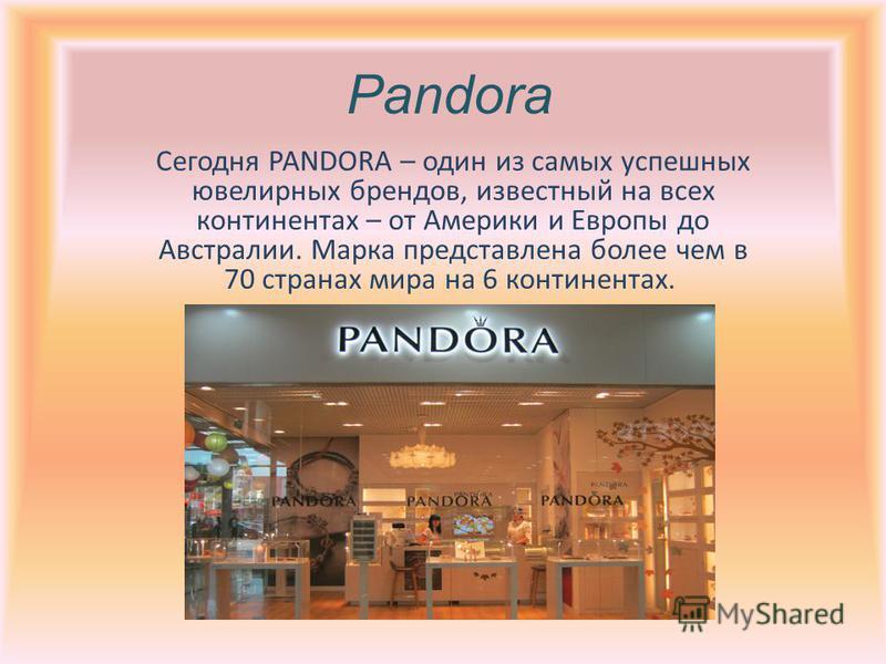 Pandora Сегодня PANDORA – один из самых успешных ювелирных брендов, известный на всех континентах – от Америки и Европы до Австралии. Марка представлена более чем в 70 странах мира на 6 континентах.