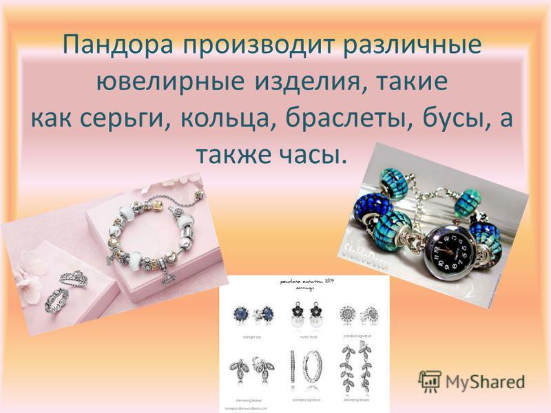 Пандора производит различные ювелирные изделия, такие как серьги, кольца, браслеты, бусы, а также часы.
