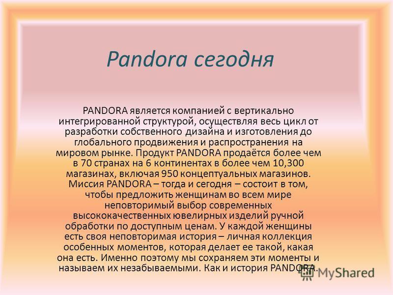 Pandora сегодня PANDORA является компанией с вертикально интегрированной структурой, осуществляя весь цикл от разработки собственного дизайна и изготовления до глобального продвижения и распространения на мировом рынке. Продукт PANDORA продаётся боле