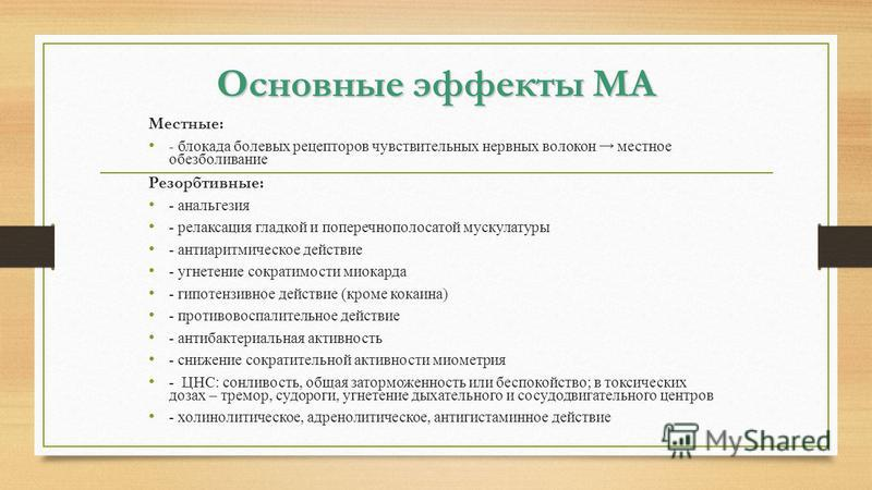 Основные эффекты МА Местные: - блокада болевых рецепторов чувствительных нервных волокон местное обезболивание Резорбтивные: - анальгезия - релаксация гладкой и поперечнополосатой мускулатуры - антиаритмическое действие - угнетение сократимости миока