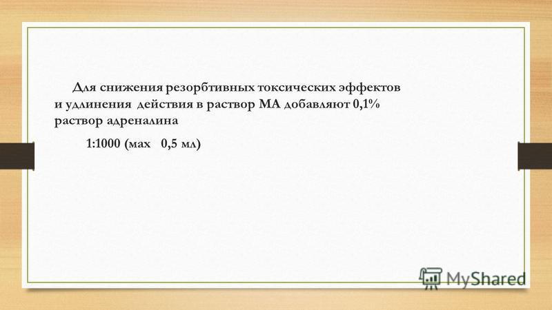 Для снижения резорбтивных токсических эффектов и удлинения действия в раствор МА добавляют 0,1% раствор адреналина 1:1000 (мах 0,5 мл)