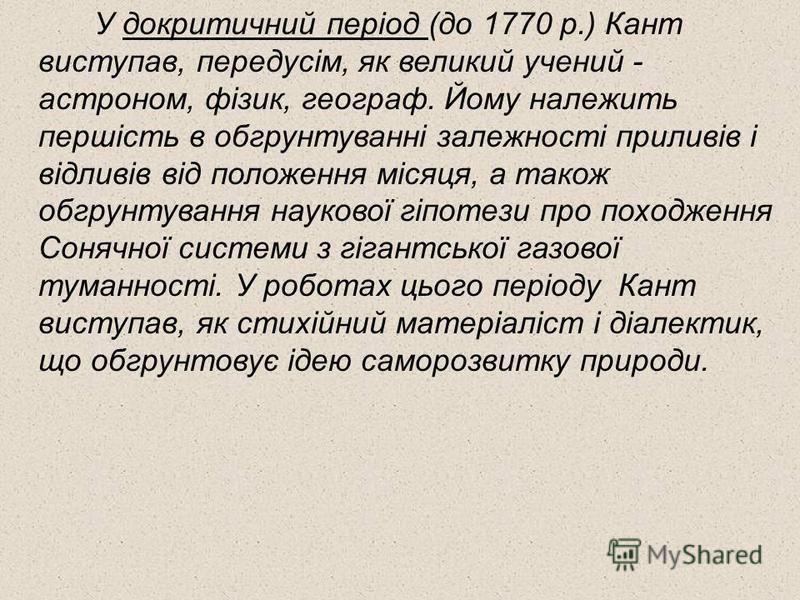 У докритичний період (до 1770 р.) Кант виступав, передусім, як великий учений - астроном, фізик, географ. Йому належить першість в обгрунтуванні залежності приливів і відливів від положення місяця, а також обгрунтування наукової гіпотези про походжен