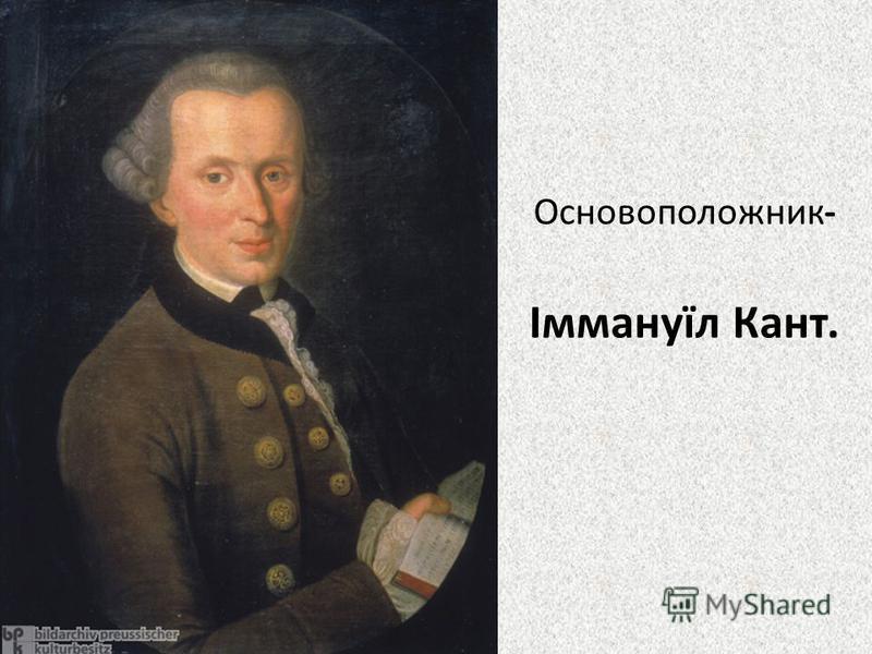 Основоположник- Іммануїл Кант.