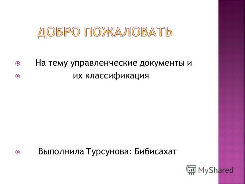 На тему управленческие документы и их классификация Выполнила Турсунова: Бибисахат