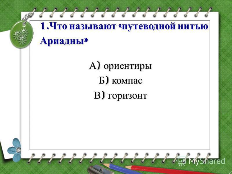 1. Что называют « путеводной нитью Ариадны » А ) ориентиры Б ) компас В ) горизонт