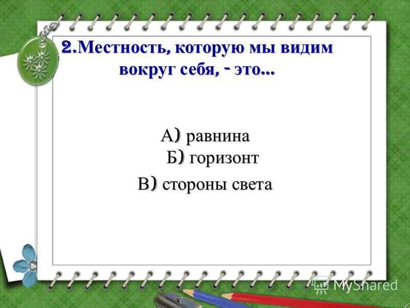 2. Местность, которую мы видим вокруг себя, - это … А ) равнина Б ) горизонт В ) стороны света