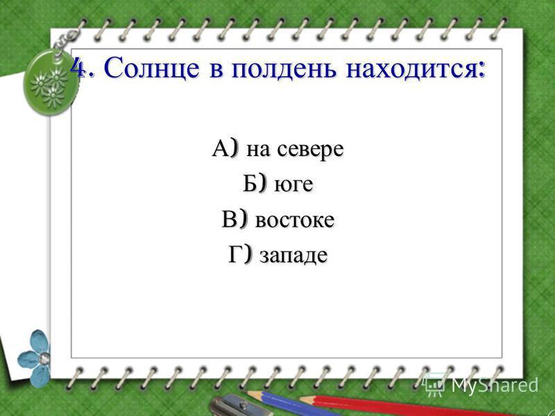 Солнце в полдень находится : 4. Солнце в полдень находится : А ) на севере Б ) юге В ) востоке Г ) западе